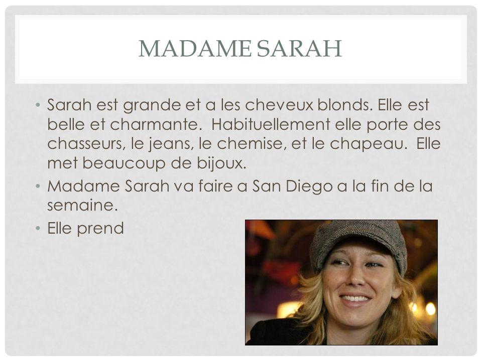 MADAME SARAH Sarah est grande et a les cheveux blonds. Elle est belle et charmante. Habituellement elle porte des chasseurs, le jeans, le chemise, et