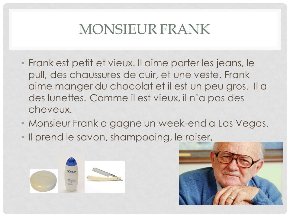 MONSIEUR FRANK Frank est petit et vieux. Il aime porter les jeans, le pull, des chaussures de cuir, et une veste. Frank aime manger du chocolat et il