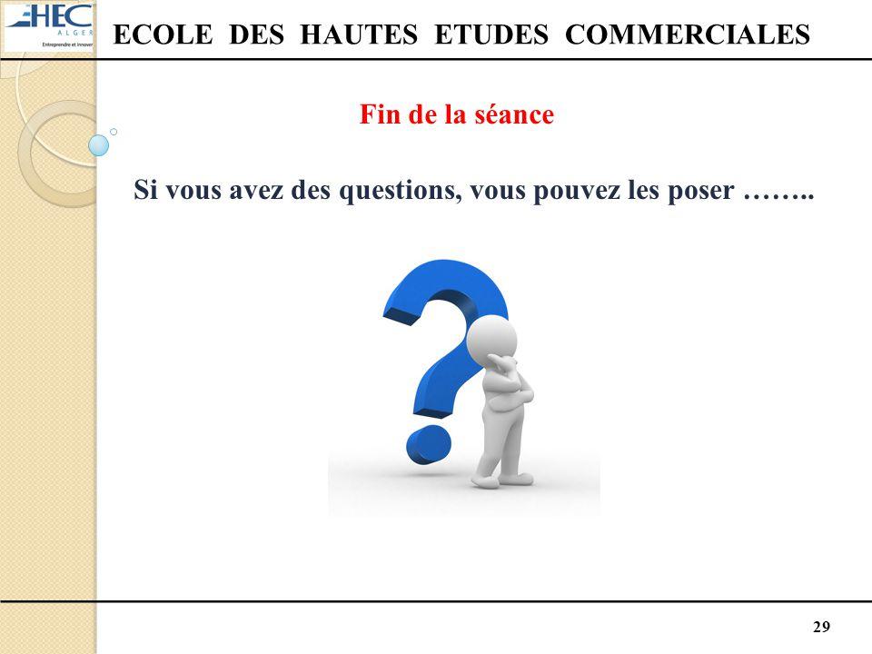 29 ECOLE DES HAUTES ETUDES COMMERCIALES Fin de la séance Si vous avez des questions, vous pouvez les poser ……..
