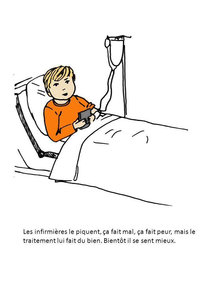 Les infirmières le piquent, ça fait mal, ça fait peur, mais le traitement lui fait du bien.