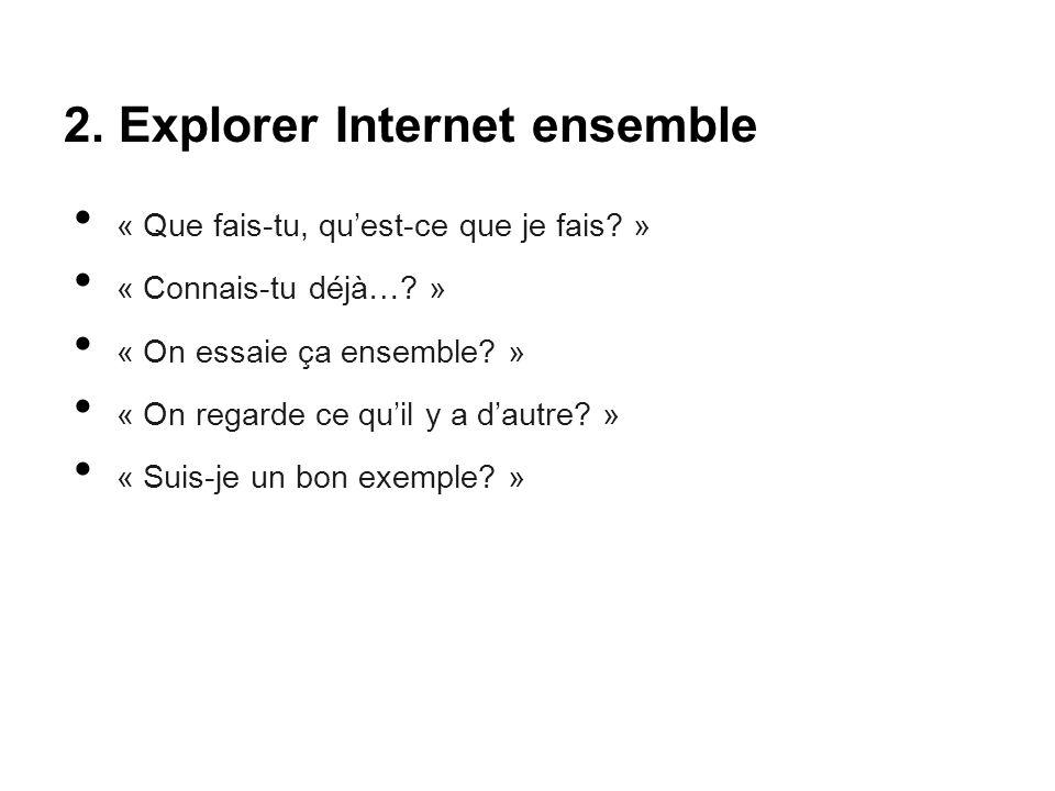 2. Explorer Internet ensemble « Que fais-tu, qu'est-ce que je fais? » « Connais-tu déjà…? » « On essaie ça ensemble? » « On regarde ce qu'il y a d'aut
