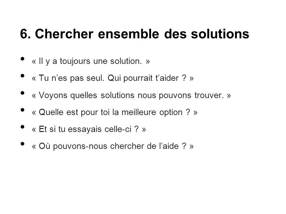 6. Chercher ensemble des solutions « Il y a toujours une solution. » « Tu n'es pas seul. Qui pourrait t'aider ? » « Voyons quelles solutions nous pouv