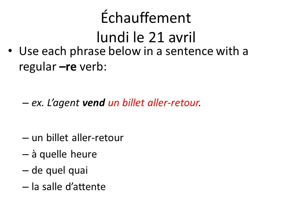 Use each phrase below in a sentence with a regular –re verb: – ex. L'agent vend un billet aller-retour. – un billet aller-retour – à quelle heure – de