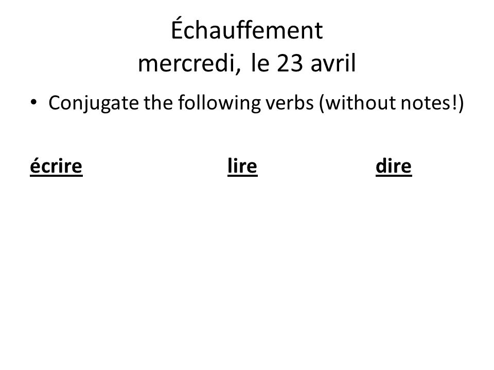 Conjugate the following verbs (without notes!) écrireliredire Échauffement mercredi, le 23 avril