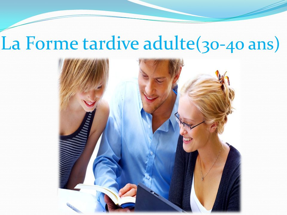 La Forme tardive adulte (30-40 ans)