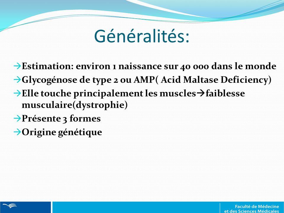  Estimation: environ 1 naissance sur 40 000 dans le monde  Glycogénose de type 2 ou AMP( Acid Maltase Deficiency)  Elle touche principalement les muscles  faiblesse musculaire(dystrophie)  Présente 3 formes  Origine génétique Généralités: