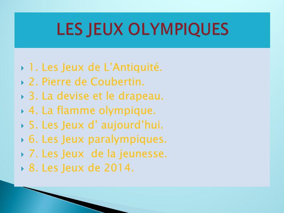 1. Les Jeux de L'Antiquité.  2. Pierre de Coubertin.  3. La devise et le drapeau.  4. La flamme olympique.  5. Les Jeux d' aujourd'hui.  6. Les