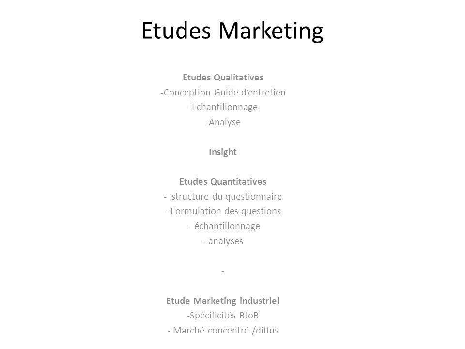 Etudes Marketing Etudes Qualitatives -Conception Guide d'entretien -Echantillonnage -Analyse Insight Etudes Quantitatives - structure du questionnaire