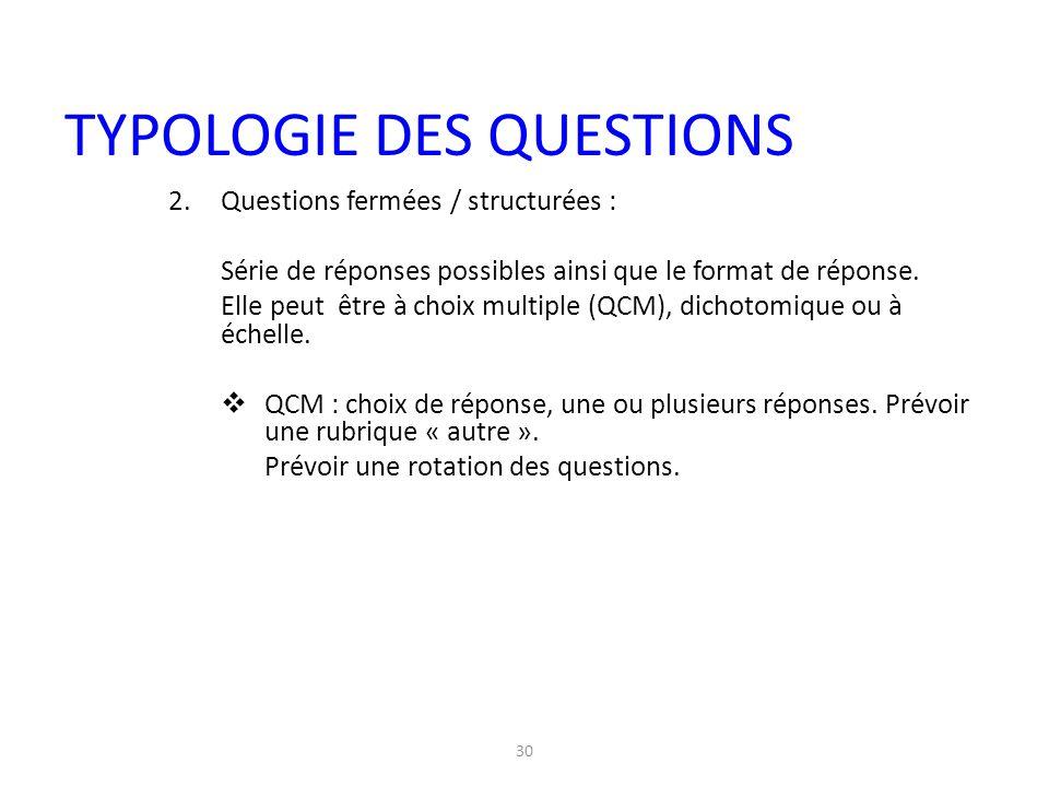 30 2.Questions fermées / structurées : Série de réponses possibles ainsi que le format de réponse. Elle peut être à choix multiple (QCM), dichotomique