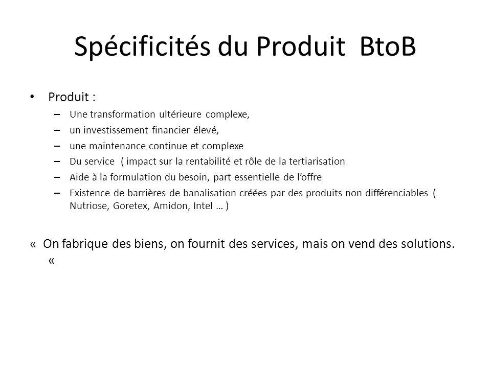 Spécificités du Produit BtoB Produit : – Une transformation ultérieure complexe, – un investissement financier élevé, – une maintenance continue et co