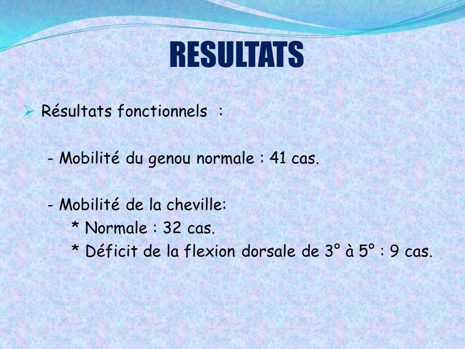  Résultats fonctionnels : - Mobilité du genou normale : 41 cas. - Mobilité de la cheville: * Normale : 32 cas. * Déficit de la flexion dorsale de 3°