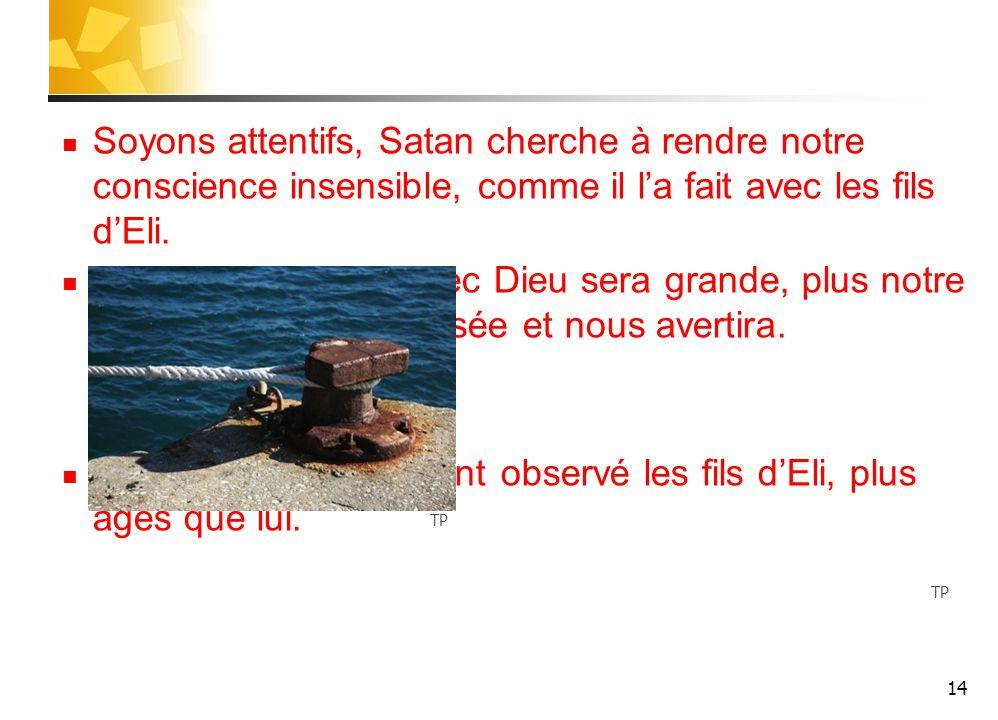 Soyons attentifs, Satan cherche à rendre notre conscience insensible, comme il l'a fait avec les fils d'Eli.