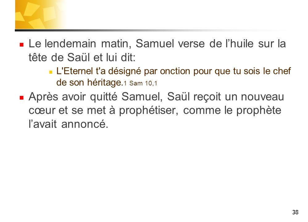 Le lendemain matin, Samuel verse de l'huile sur la tête de Saül et lui dit: L Eternel t a désigné par onction pour que tu sois le chef de son héritage.