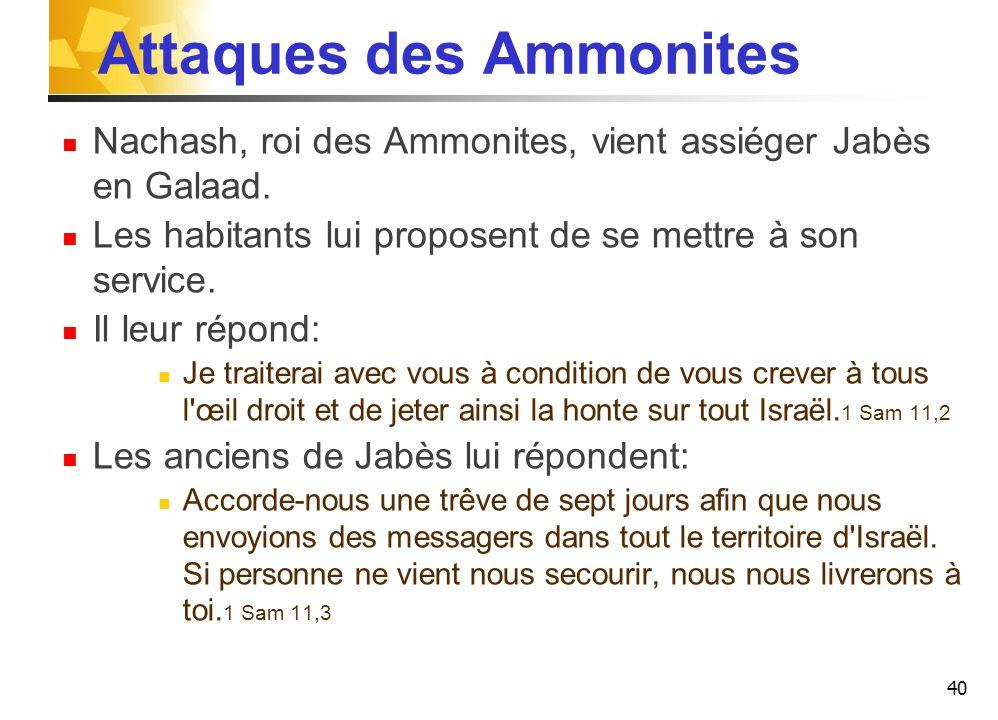 Attaques des Ammonites Nachash, roi des Ammonites, vient assiéger Jabès en Galaad.
