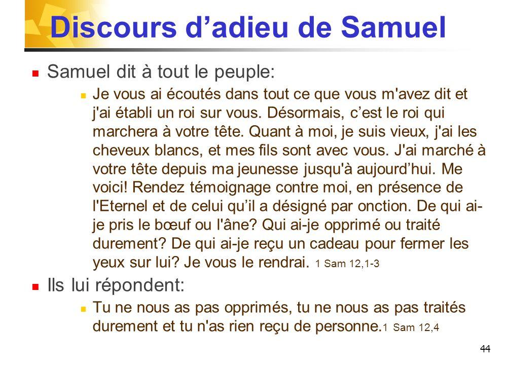 Discours d'adieu de Samuel Samuel dit à tout le peuple: Je vous ai écoutés dans tout ce que vous m avez dit et j ai établi un roi sur vous.