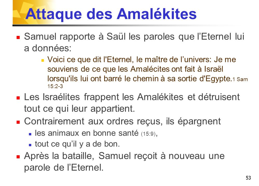 Attaque des Amalékites Samuel rapporte à Saül les paroles que l'Eternel lui a données: Voici ce que dit l Eternel, le maître de l'univers: Je me souviens de ce que les Amalécites ont fait à Israël lorsqu ils lui ont barré le chemin à sa sortie d Egypte.