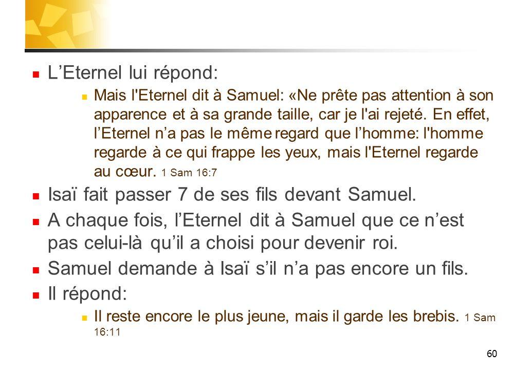 L'Eternel lui répond: Mais l Eternel dit à Samuel: «Ne prête pas attention à son apparence et à sa grande taille, car je l ai rejeté.