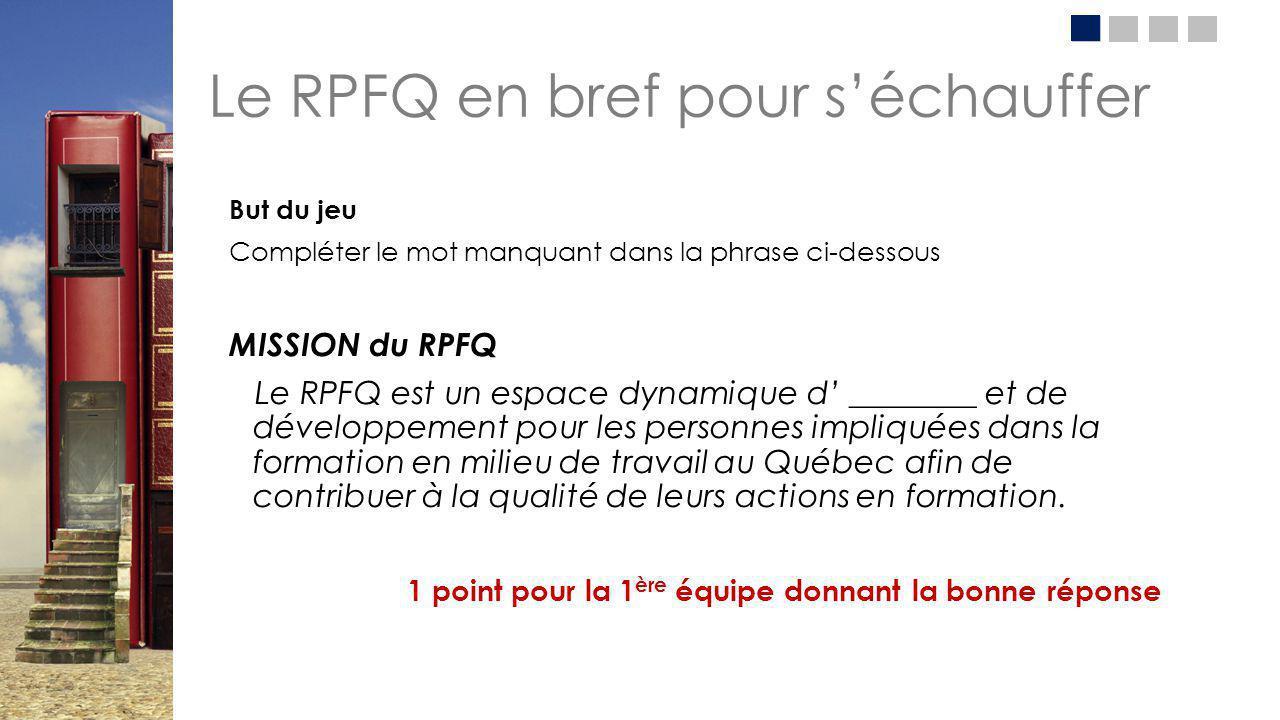 Le RPFQ en bref pour s'échauffer But du jeu Compléter le mot manquant dans la phrase ci-dessous MISSION du RPFQ Le RPFQ est un espace dynamique d' ___