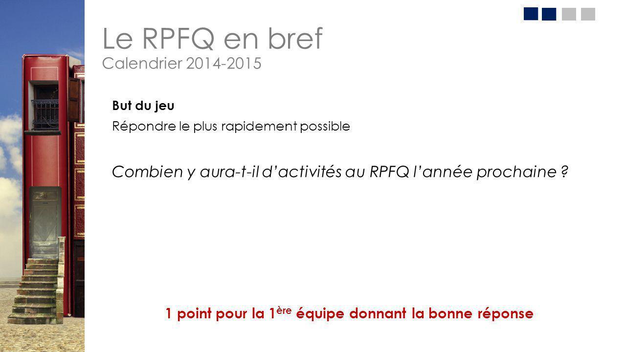 Le RPFQ en bref Calendrier 2014-2015 But du jeu Répondre le plus rapidement possible Combien y aura-t-il d'activités au RPFQ l'année prochaine ? 1 poi
