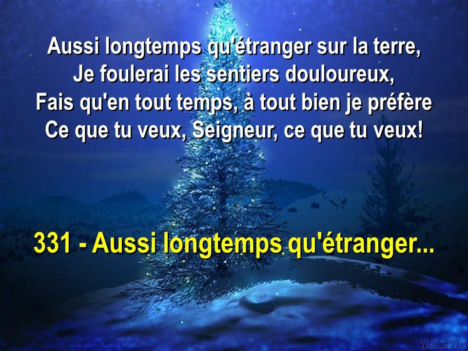 331 - Aussi longtemps qu'étranger... Aussi longtemps qu'étranger sur la terre, Je foulerai les sentiers douloureux, Fais qu'en tout temps, à tout bien