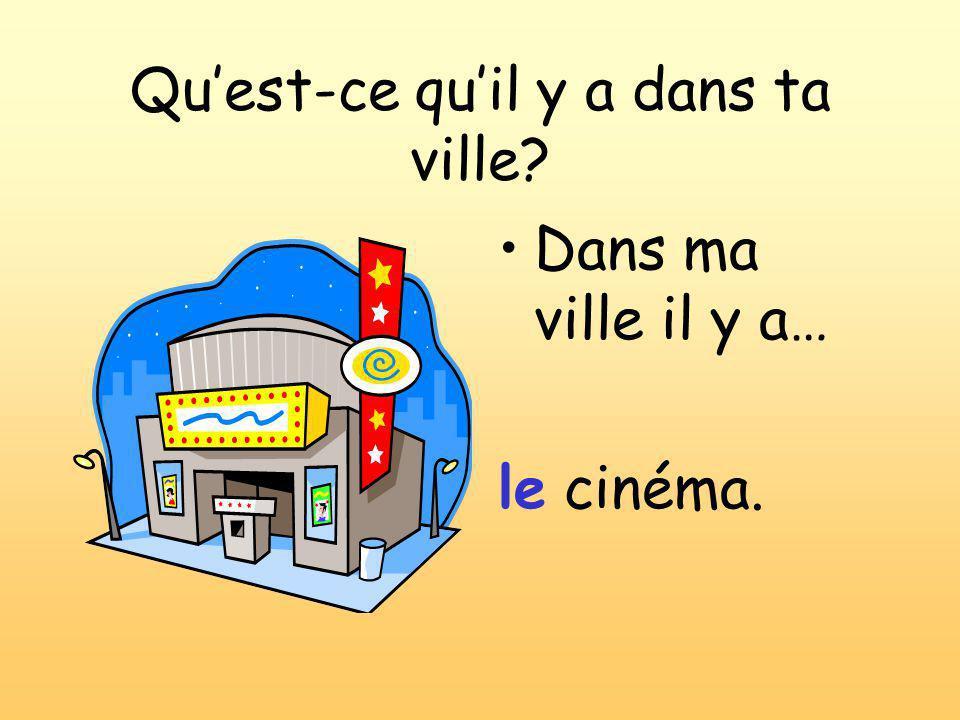 Qu'est-ce qu'il y a dans ta ville? Dans ma ville il y a… le cinéma.