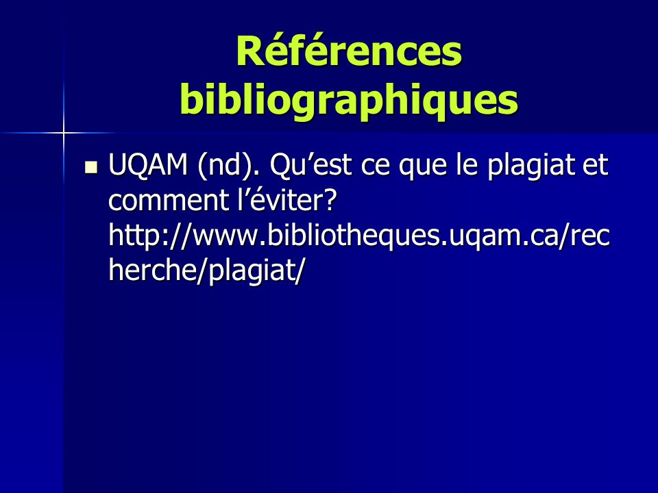Références bibliographiques UQAM (nd). Qu'est ce que le plagiat et comment l'éviter? http://www.bibliotheques.uqam.ca/rec herche/plagiat/ UQAM (nd). Q