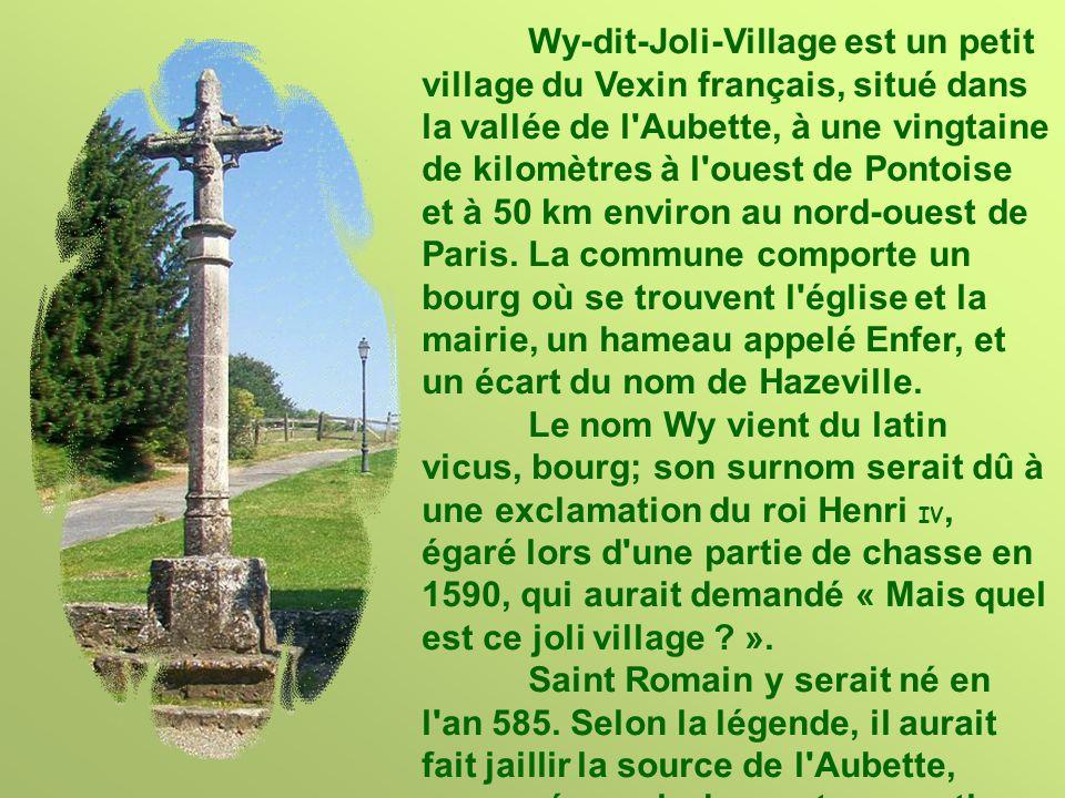Wy-dit-Joli-Village est un petit village du Vexin français, situé dans la vallée de l Aubette, à une vingtaine de kilomètres à l ouest de Pontoise et à 50 km environ au nord-ouest de Paris.