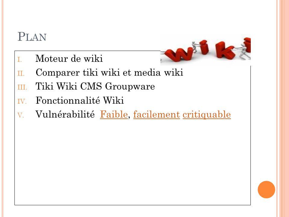 P LAN I. Moteur de wiki II. Comparer tiki wiki et media wiki III. Tiki Wiki CMS Groupware IV. Fonctionnalité Wiki V. Vulnérabilité Faible, facilement