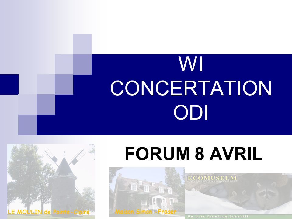 WI CONCERTATION ODI FORUM 8 AVRIL Maison Simon -Fraser LE MOULIN de Pointe-Claire