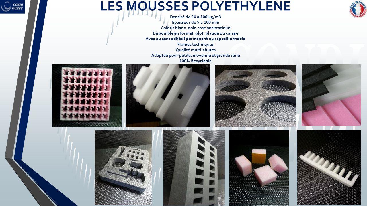 LES MOUSSES POLYETHYLENE Densité de 24 à 100 kg/m3 Epaisseur de 5 à 100 mm Coloris blanc, noir, rose antistatique Disponible en format, plot, plaque o