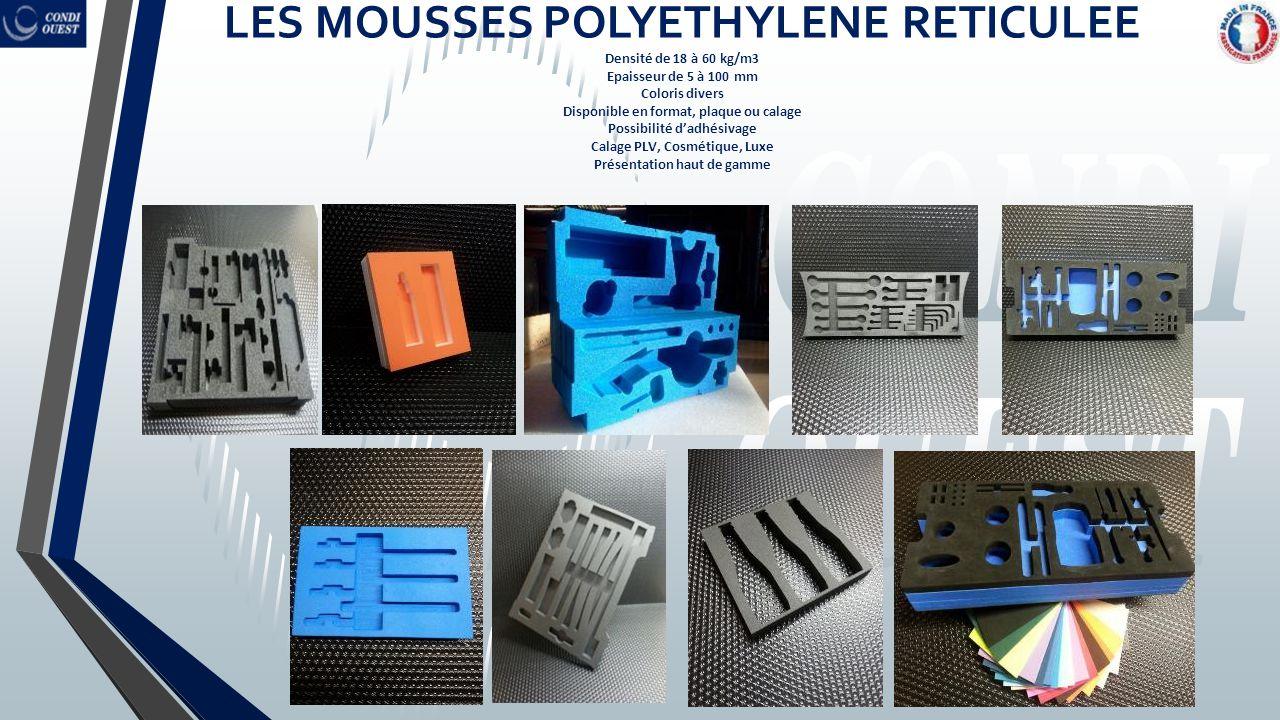 LES MOUSSES POLYETHYLENE RETICULEE Densité de 18 à 60 kg/m3 Epaisseur de 5 à 100 mm Coloris divers Disponible en format, plaque ou calage Possibilité