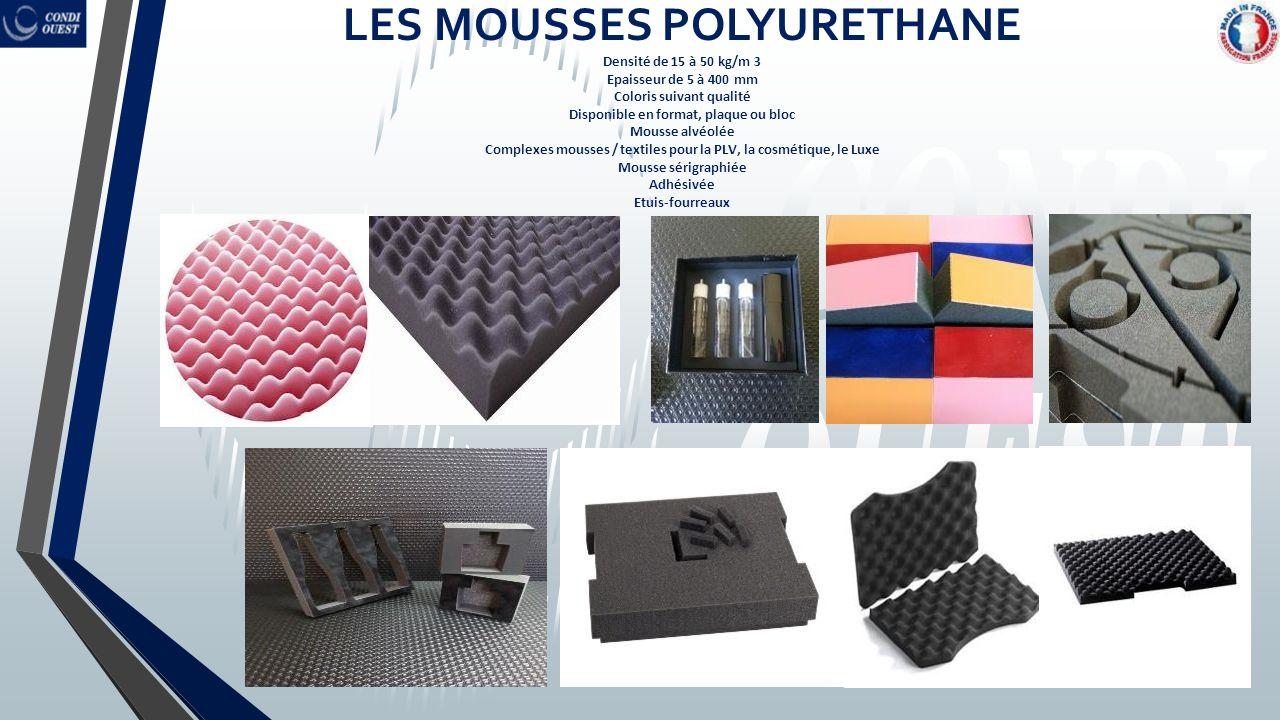 LES MOUSSES POLYURETHANE Densité de 15 à 50 kg/m 3 Epaisseur de 5 à 400 mm Coloris suivant qualité Disponible en format, plaque ou bloc Mousse alvéolé