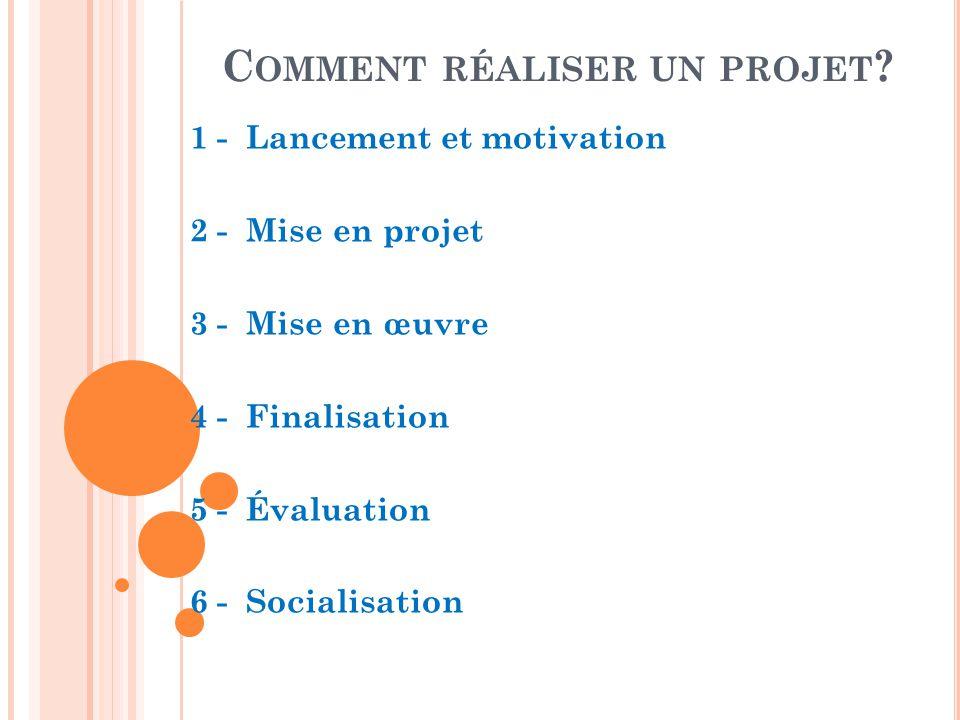 C OMMENT RÉALISER UN PROJET ? 1 - Lancement et motivation 2 - Mise en projet 3 - Mise en œuvre 4 - Finalisation 5 - Évaluation 6 - Socialisation