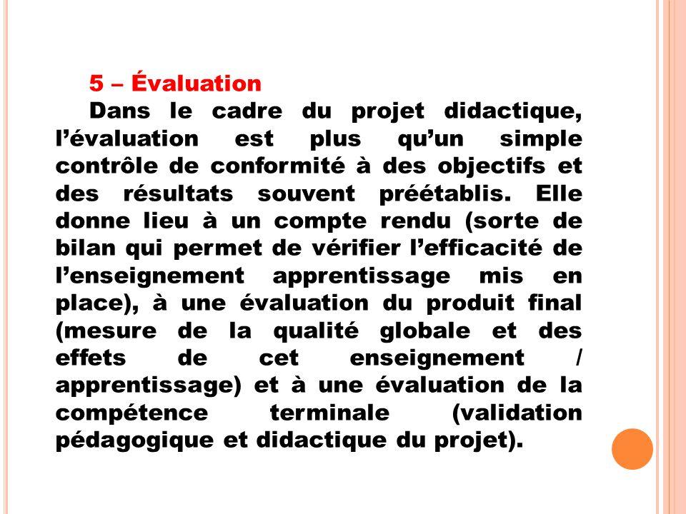 5 – Évaluation Dans le cadre du projet didactique, l'évaluation est plus qu'un simple contrôle de conformité à des objectifs et des résultats souvent