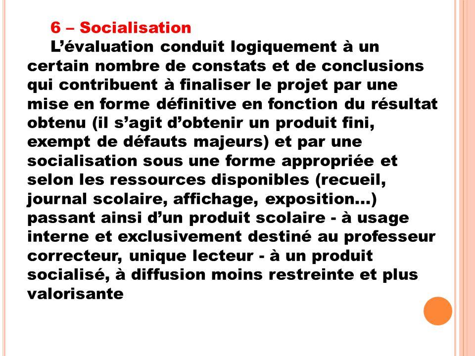 6 – Socialisation L'évaluation conduit logiquement à un certain nombre de constats et de conclusions qui contribuent à finaliser le projet par une mis