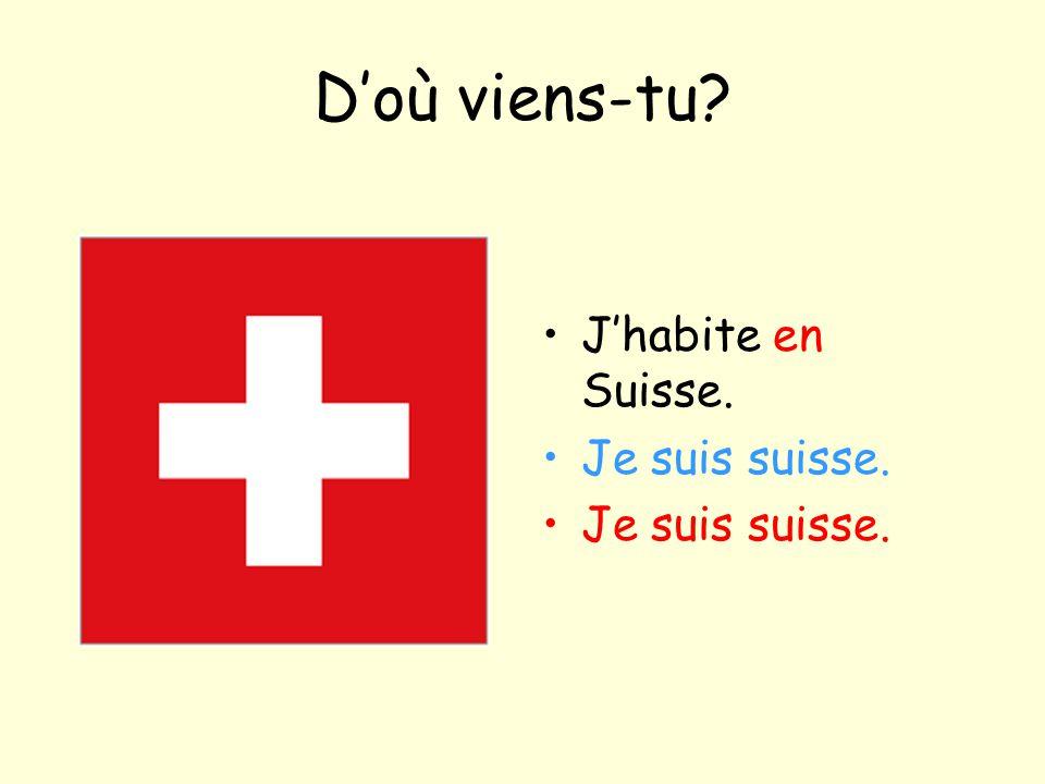 D'où viens-tu? J'habite en Suisse. Je suis suisse.