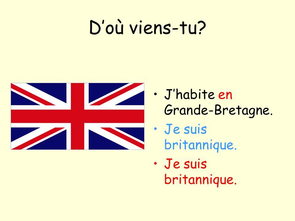 D'où viens-tu? J'habite en Grande-Bretagne. Je suis britannique.