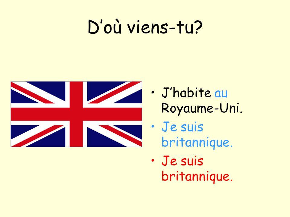 D'où viens-tu? J'habite au Royaume-Uni. Je suis britannique.