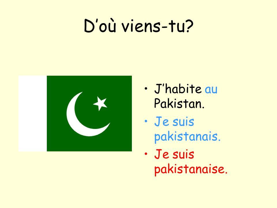 D'où viens-tu? J'habite au Pakistan. Je suis pakistanais. Je suis pakistanaise.