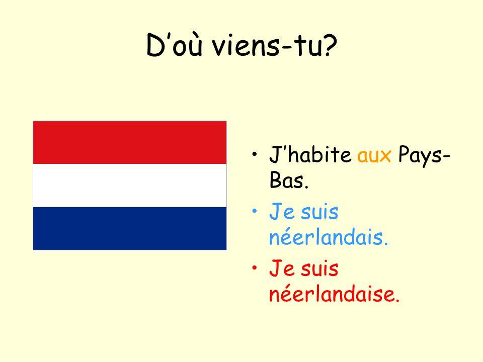 D'où viens-tu? J'habite aux Pays- Bas. Je suis néerlandais. Je suis néerlandaise.
