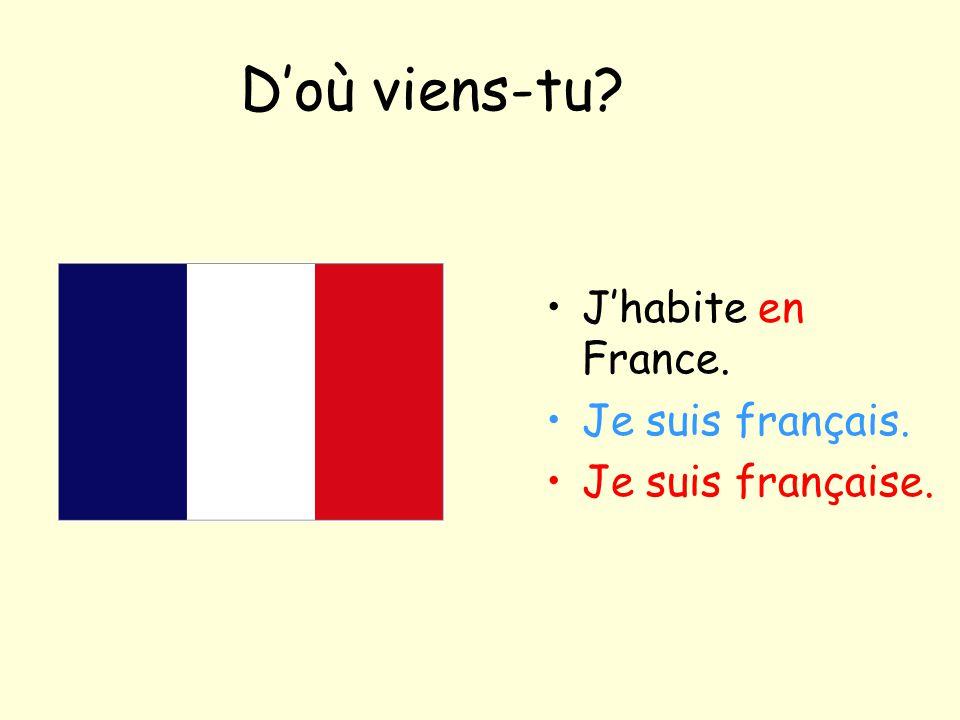 D'où viens-tu? J'habite en France. Je suis français. Je suis française.