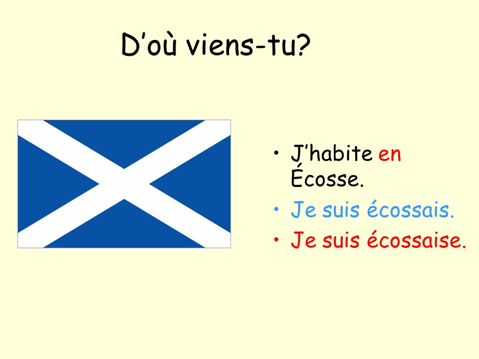 D'où viens-tu? J'habite en Écosse. Je suis écossais. Je suis écossaise.