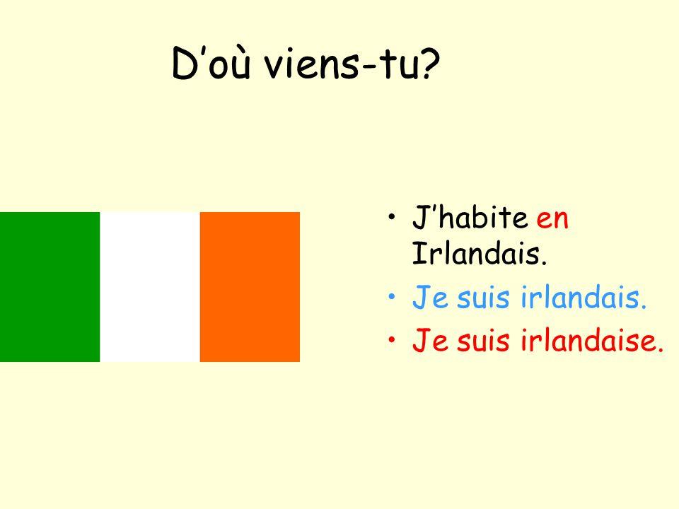 D'où viens-tu? J'habite en Irlandais. Je suis irlandais. Je suis irlandaise.