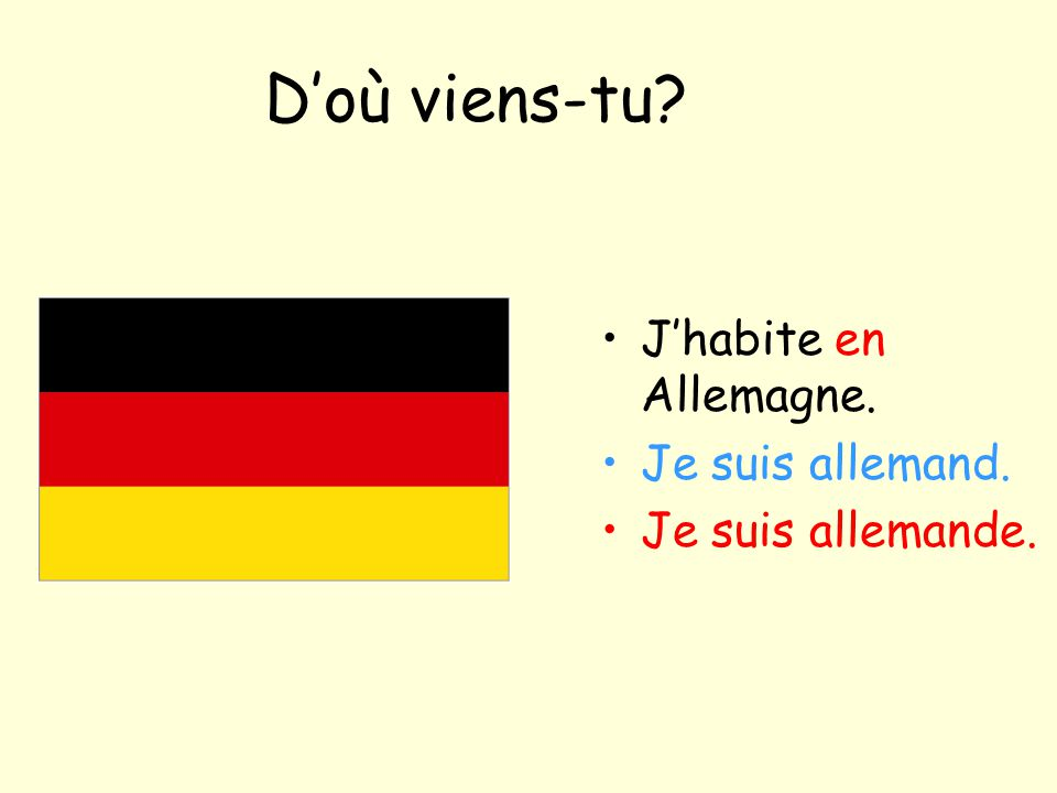 D'où viens-tu? J'habite en Allemagne. Je suis allemand. Je suis allemande.