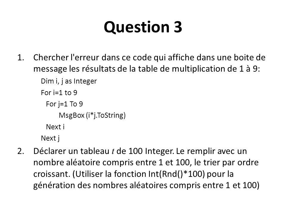 Question 3 1.Chercher l erreur dans ce code qui affiche dans une boite de message les résultats de la table de multiplication de 1 à 9: Dim i, j as Integer For i=1 to 9 For j=1 To 9 MsgBox (i*j.ToString) Next i Next j 2.Déclarer un tableau t de 100 Integer.