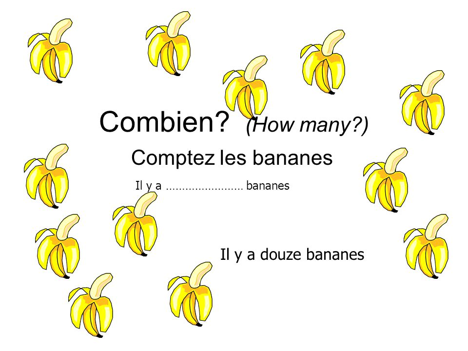 Combien? (How many?) Comptez les bananes Il y a douze bananes Il y a …………………… bananes