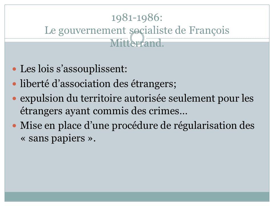 1981-1986: Le gouvernement socialiste de François Mitterrand. Les lois s'assouplissent: liberté d'association des étrangers; expulsion du territoire a