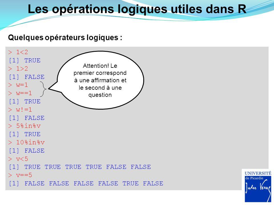 Les opérations logiques utiles dans R Quelques opérateurs logiques : > 1<2 [1] TRUE > 1>2 [1] FALSE > w=1 > w==1 [1] TRUE > w!=1 [1] FALSE > 5%in%v [1