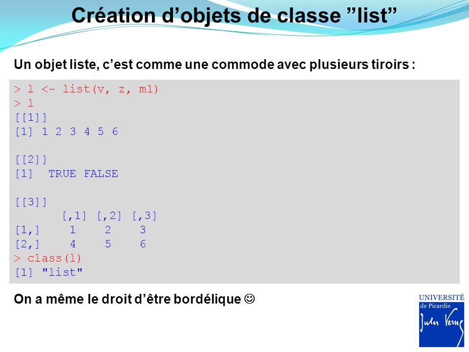 """Création d'objets de classe """"list"""" Un objet liste, c'est comme une commode avec plusieurs tiroirs : > l <- list(v, z, m1) > l [[1]] [1] 1 2 3 4 5 6 [["""