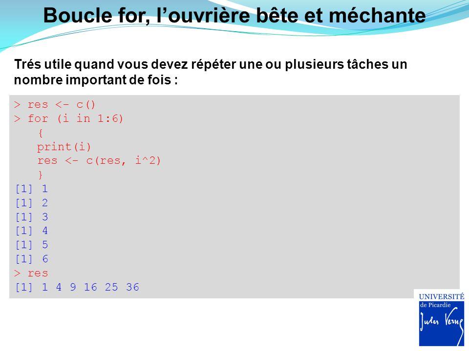 > res <- c() > for (i in 1:6) { print(i) res <- c(res, i^2) } [1] 1 [1] 2 [1] 3 [1] 4 [1] 5 [1] 6 > res [1] 1 4 9 16 25 36 Trés utile quand vous devez